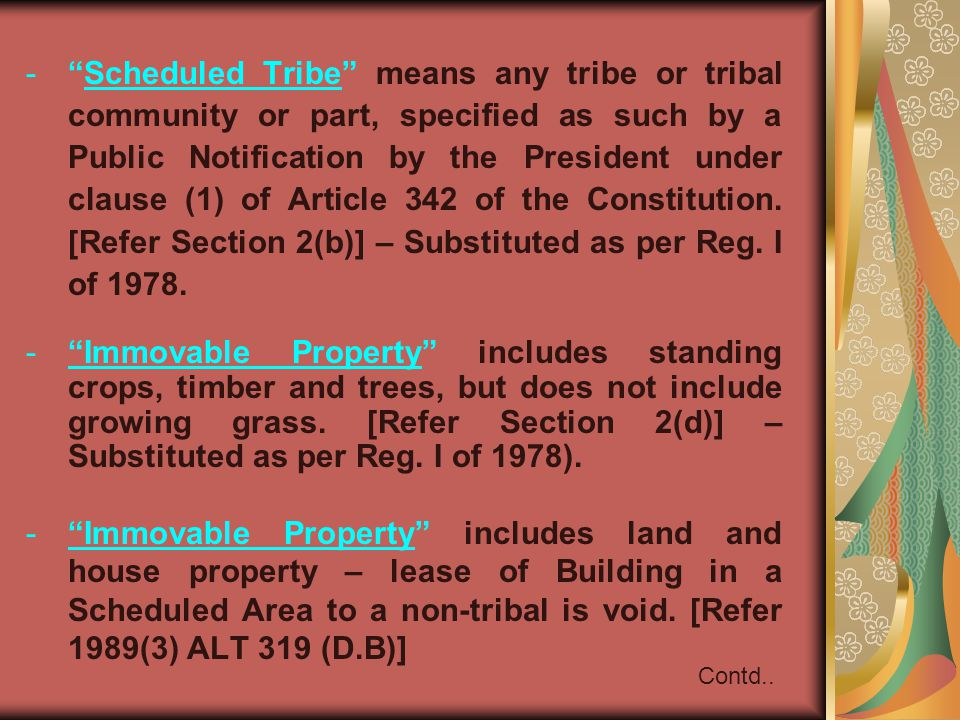 Scheduled Tribe means any tribe or tribal community or part, specified as such by a Public Notification by the President under clause (1) of Article 342 of the Constitution. [Refer Section 2(b)] – Substituted as per Reg. I of 1978.